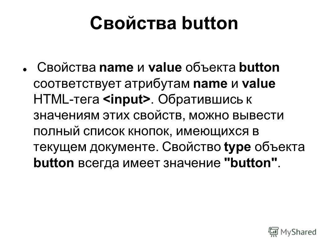 Свойства button Свойства name и value объекта button соответствует атрибутам name и value HTML-тега. Обратившись к значениям этих свойств, можно вывести полный список кнопок, имеющихся в текущем документе. Свойство type объекта button всегда имеет зн