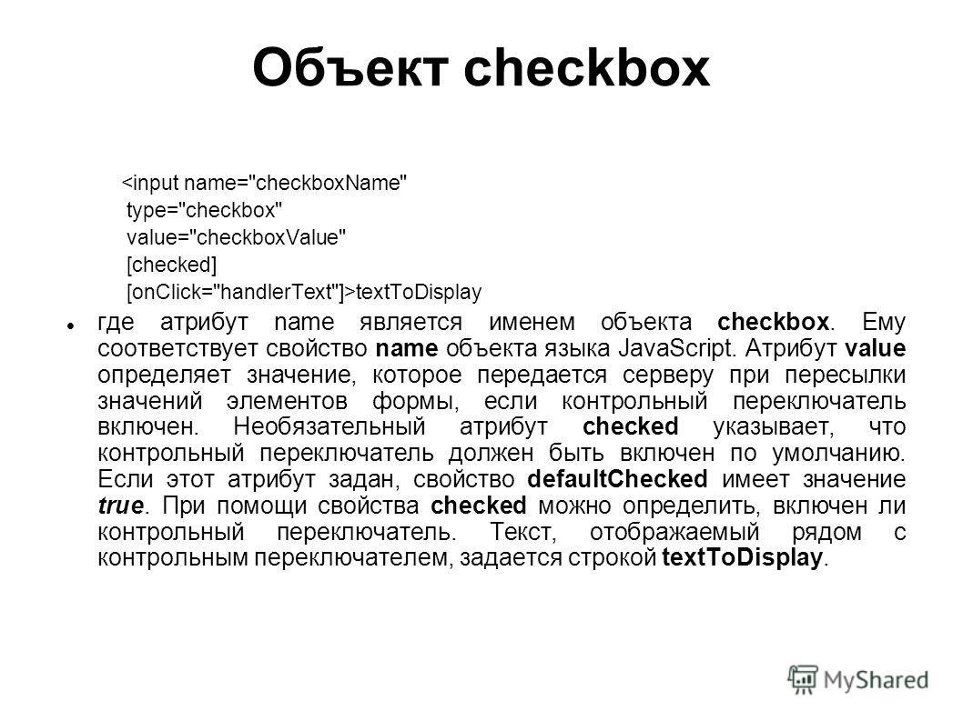 Объект checkbox textToDisplay где атрибут name является именем объекта checkbox. Ему соответствует свойство name объекта языка JavaScript. Атрибут value определяет значение, которое передается серверу при пересылки значений элементов формы, если конт