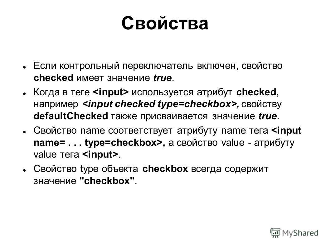 Свойства Если контрольный переключатель включен, свойство checked имеет значение true. Когда в теге используется атрибут checked, например, свойству defaultChecked также присваивается значение true. Свойство name соответствует атрибуту name тега, а с