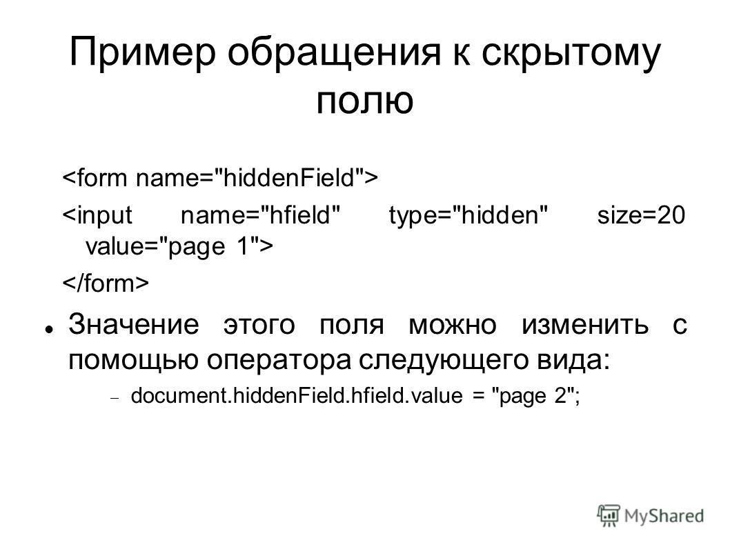 Пример обращения к скрытому полю Значение этого поля можно изменить с помощью оператора следующего вида: document.hiddenField.hfield.value = page 2;