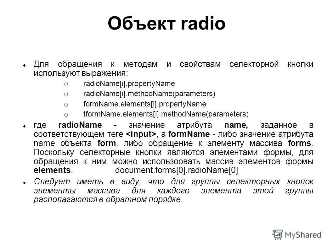 Объект radio Для обращения к методам и свойствам селекторной кнопки используют выражения: o radioName[i].propertyName o radioName[i].methodName(parameters) o formName.elements[i].propertyName o tformName.elements[i].methodName(parameters) где radioNa
