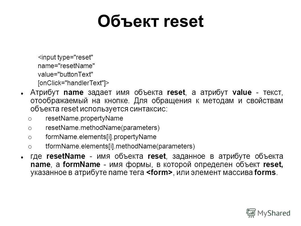 Объект reset  Атрибут name задает имя объекта reset, а атрибут value - текст, отоображаемый на кнопке. Для обращения к методам и свойствам объекта reset используется синтаксис: o resetName.propertyName o resetName.methodName(parameters) o formName.el