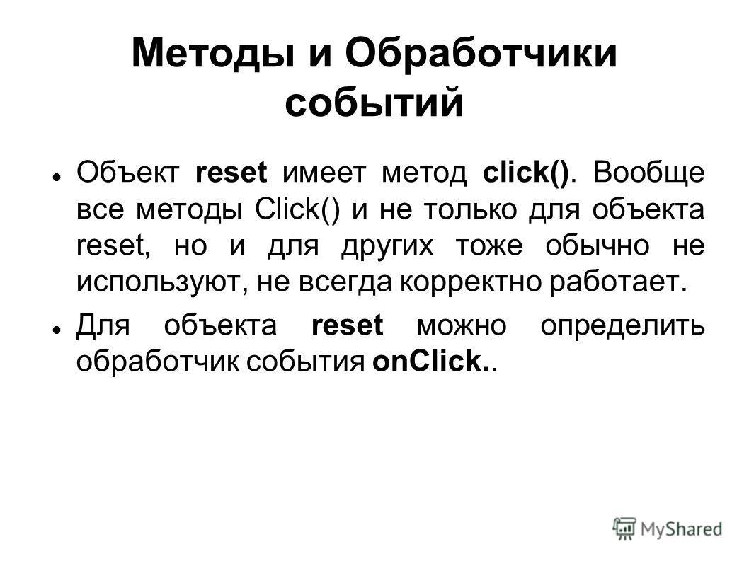 Методы и Обработчики событий Объект reset имеет метод click(). Вообще все методы Click() и не только для объекта reset, но и для других тоже обычно не используют, не всегда корректно работает. Для объекта reset можно определить обработчик события onC