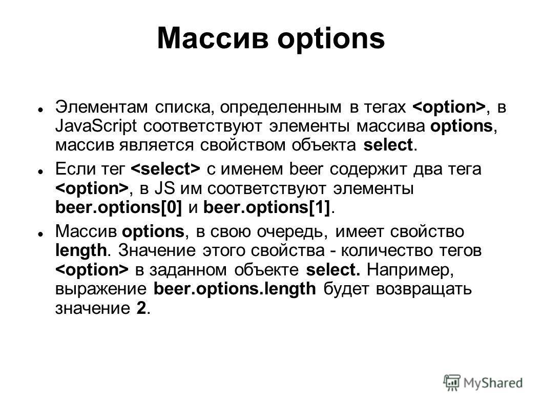 Массив options Элементам списка, определенным в тегах, в JavaScript соответствуют элементы массива options, массив является свойством объекта select. Если тег с именем beer содержит два тега, в JS им соответствуют элементы beer.options[0] и beer.opti