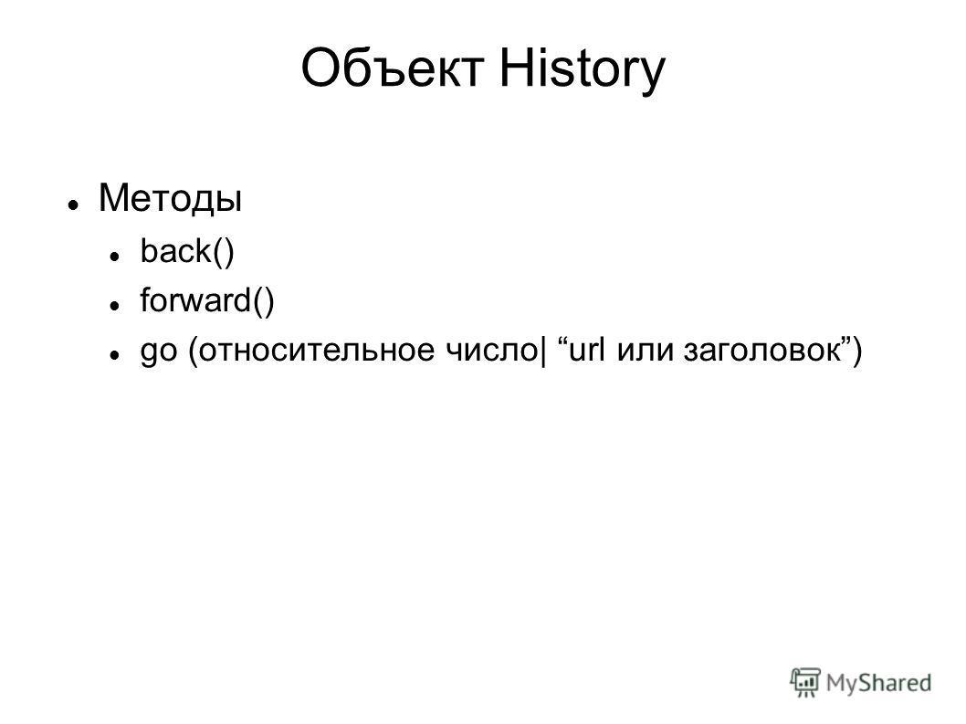 Объект History Методы back() forward() go (относительное число| url или заголовок)