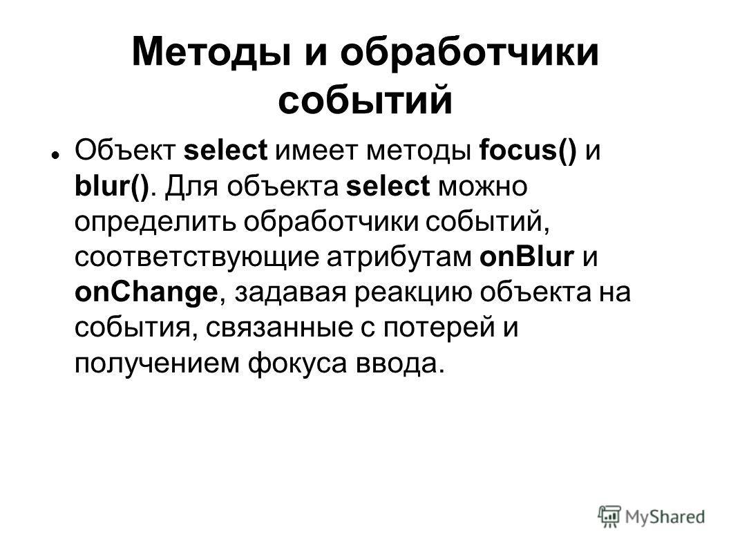 Методы и обработчики событий Объект select имеет методы focus() и blur(). Для объекта select можно определить обработчики событий, соответствующие атрибутам onBlur и onChange, задавая реакцию объекта на события, связанные с потерей и получением фокус