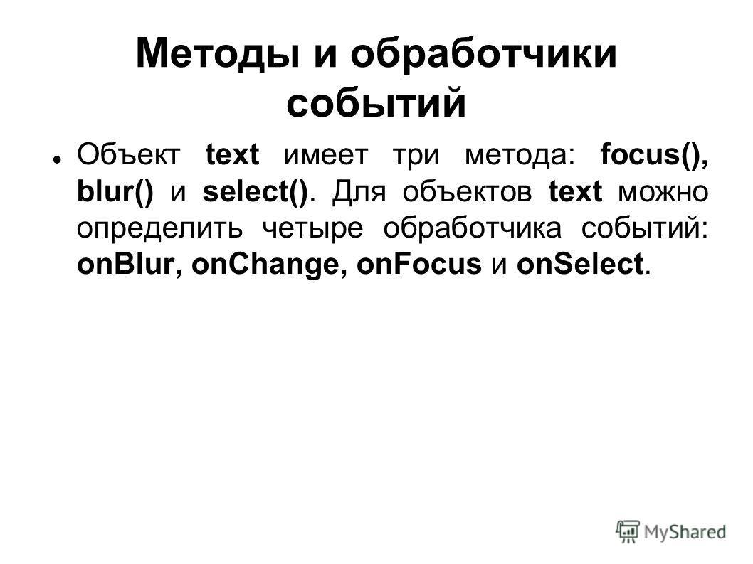 Методы и обработчики событий Объект text имеет три метода: focus(), blur() и select(). Для объектов text можно определить четыре обработчика событий: onBlur, onChange, onFocus и onSelect.