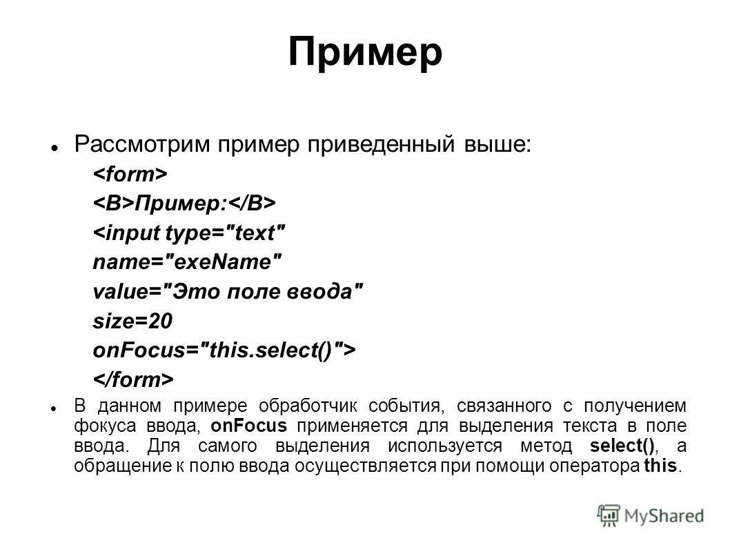 Пример Рассмотрим пример приведенный выше: Пример:  В данном примере обработчик события, связанного с получением фокуса ввода, onFocus применяется для выделения текста в поле ввода. Для самого выделения используется метод select(), а обращение к полю