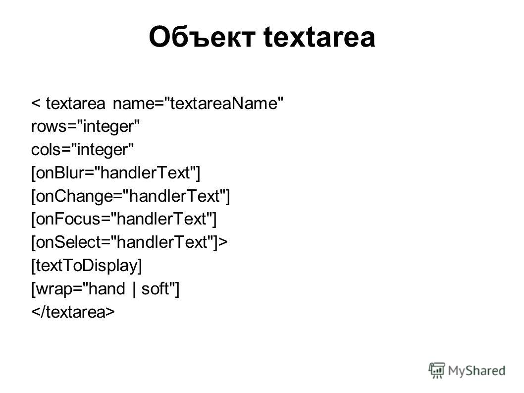 Объект textarea < textarea name=textareaName rows=integer cols=integer [onBlur=handlerText] [onChange=handlerText] [onFocus=handlerText] [onSelect=handlerText]> [textToDisplay] [wrap=hand | soft]