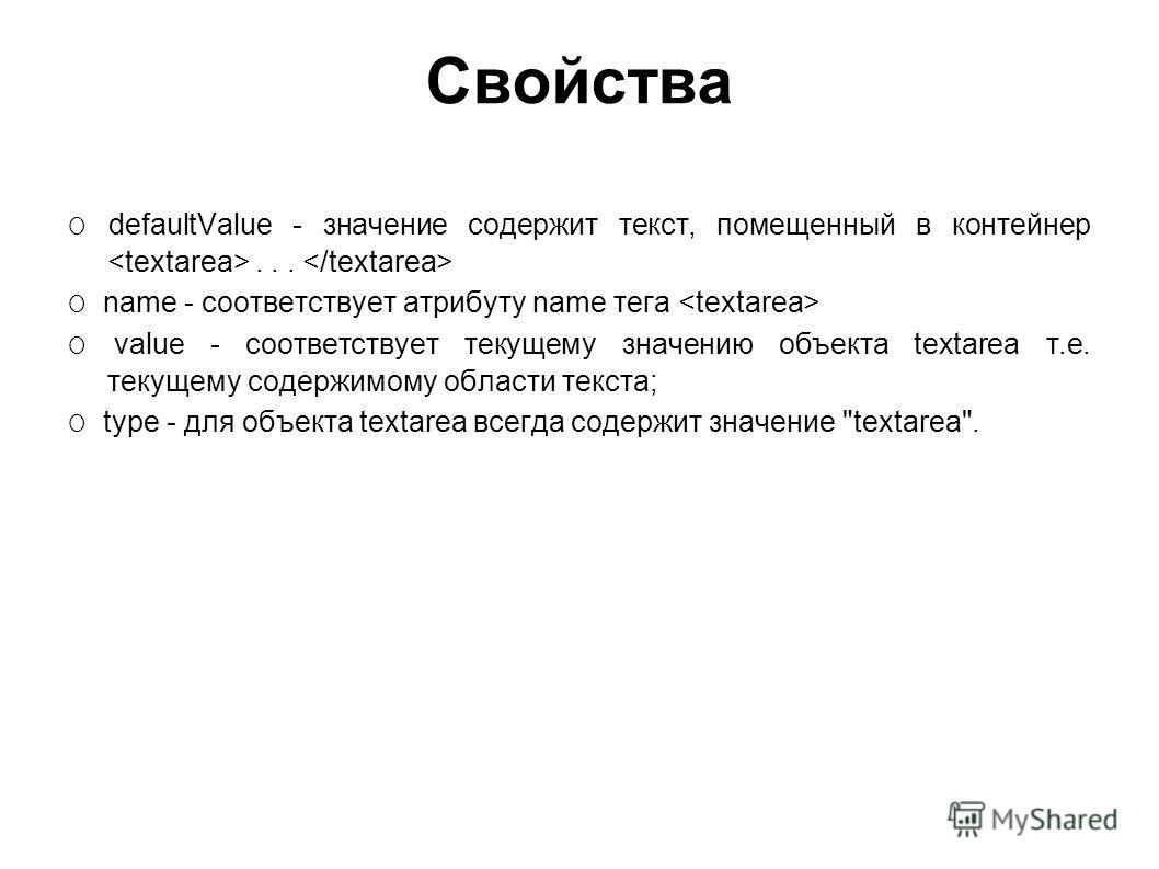 Свойства O defaultValue - значение содержит текст, помещенный в контейнер... O name - соответствует атрибуту name тега O value - соответствует текущему значению объекта textarea т.е. текущему содержимому области текста; O type - для объекта textarea