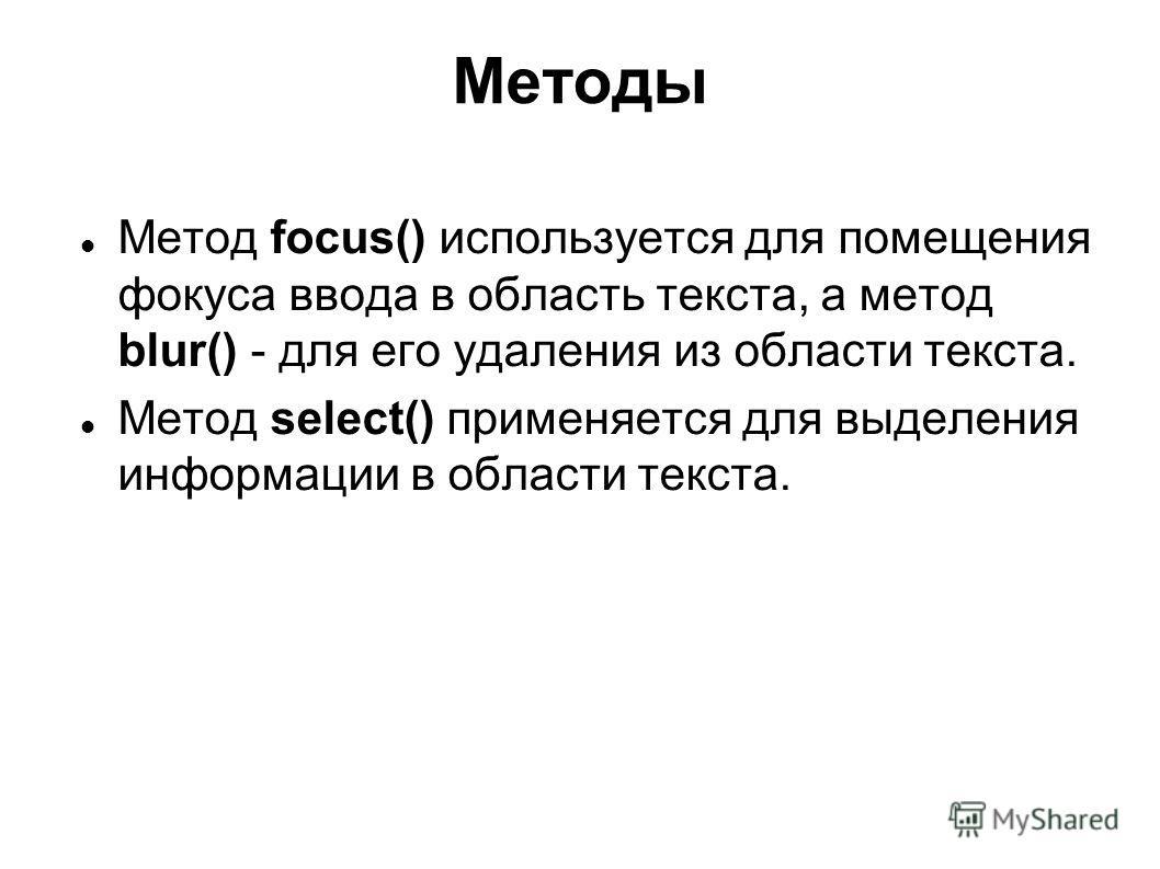 Методы Метод focus() используется для помещения фокуса ввода в область текста, а метод blur() - для его удаления из области текста. Метод select() применяется для выделения информации в области текста.