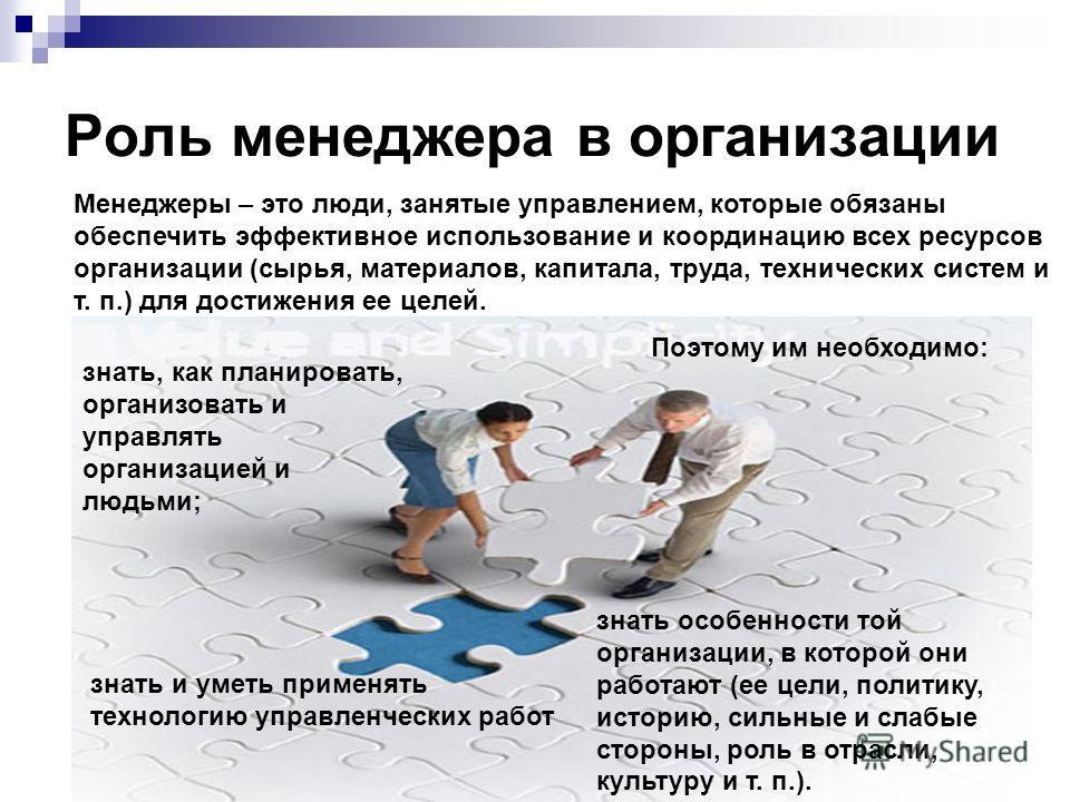 Роль менеджера в организации Менеджеры – это люди, занятые управлением, которые обязаны обеспечить эффективное использование и координацию всех ресурсов организации (сырья, материалов, капитала, труда, технических систем и т. п.) для достижения ее це
