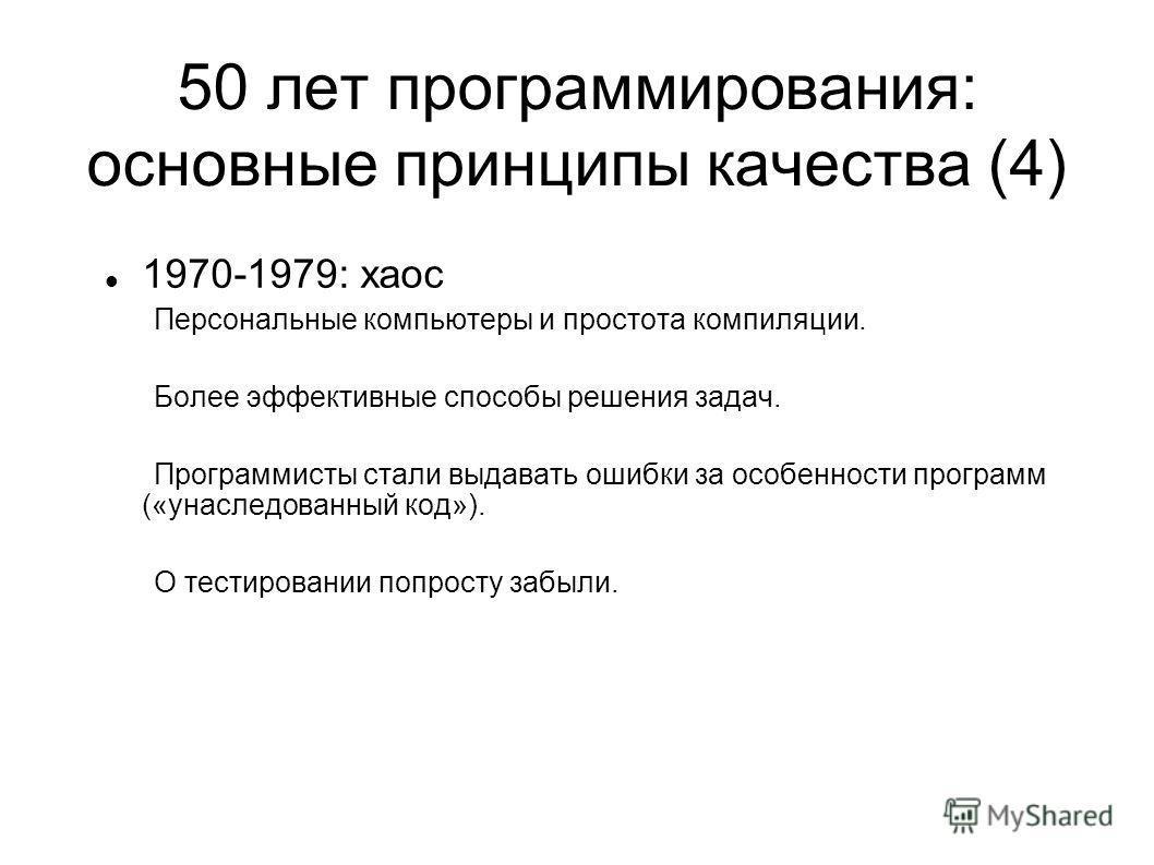 50 лет программирования: основные принципы качества (4) 1970-1979: хаос Персональные компьютеры и простота компиляции. Более эффективные способы решения задач. Программисты стали выдавать ошибки за особенности программ («унаследованный код»). О тести