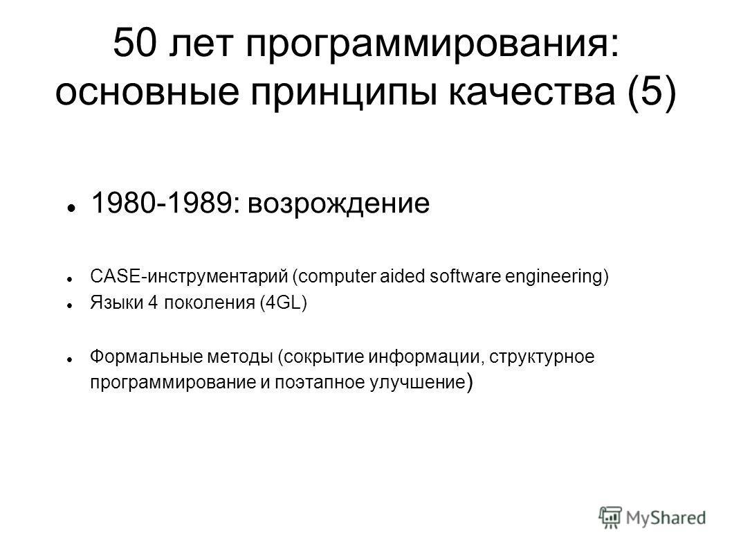 50 лет программирования: основные принципы качества (5) 1980-1989: возрождение CASE-инструментарий (computer aided software engineering) Языки 4 поколения (4GL) Формальные методы (сокрытие информации, структурное программирование и поэтапное улучшени