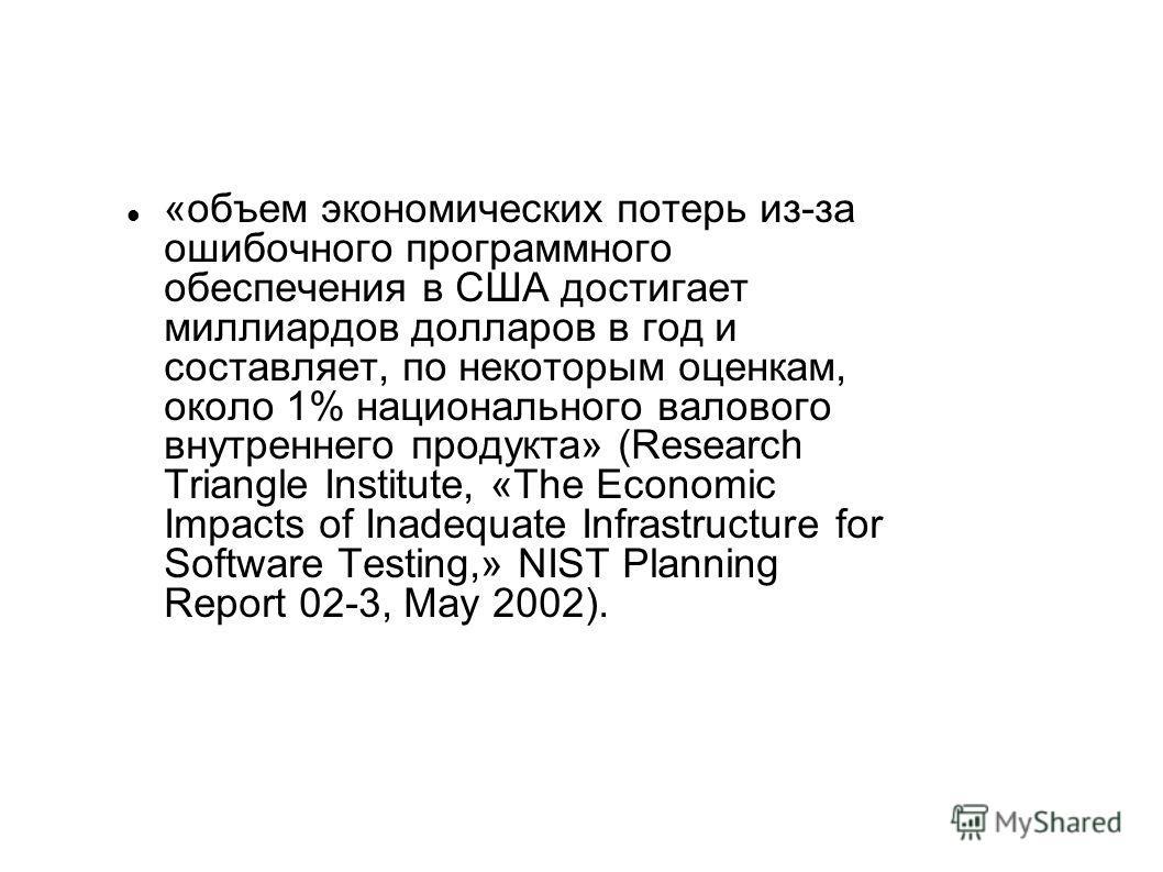 «объем экономических потерь из-за ошибочного программного обеспечения в США достигает миллиардов долларов в год и составляет, по некоторым оценкам, около 1% национального валового внутреннего продукта» (Research Triangle Institute, «The Economic Impa