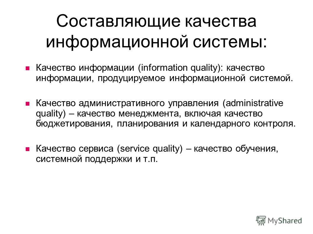 Составляющие качества информационной системы: Качество информации (information quality): качество информации, продуцируемое информационной системой. Качество административного управления (administrative quality) – качество менеджмента, включая качест