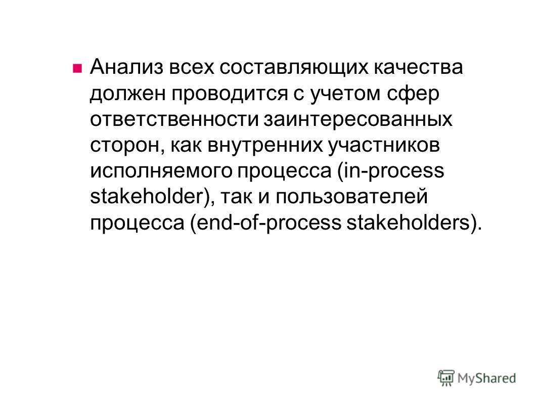 Анализ всех составляющих качества должен проводится с учетом сфер ответственности заинтересованных сторон, как внутренних участников исполняемого процесса (in-process stakeholder), так и пользователей процесса (end-of-process stakeholders).