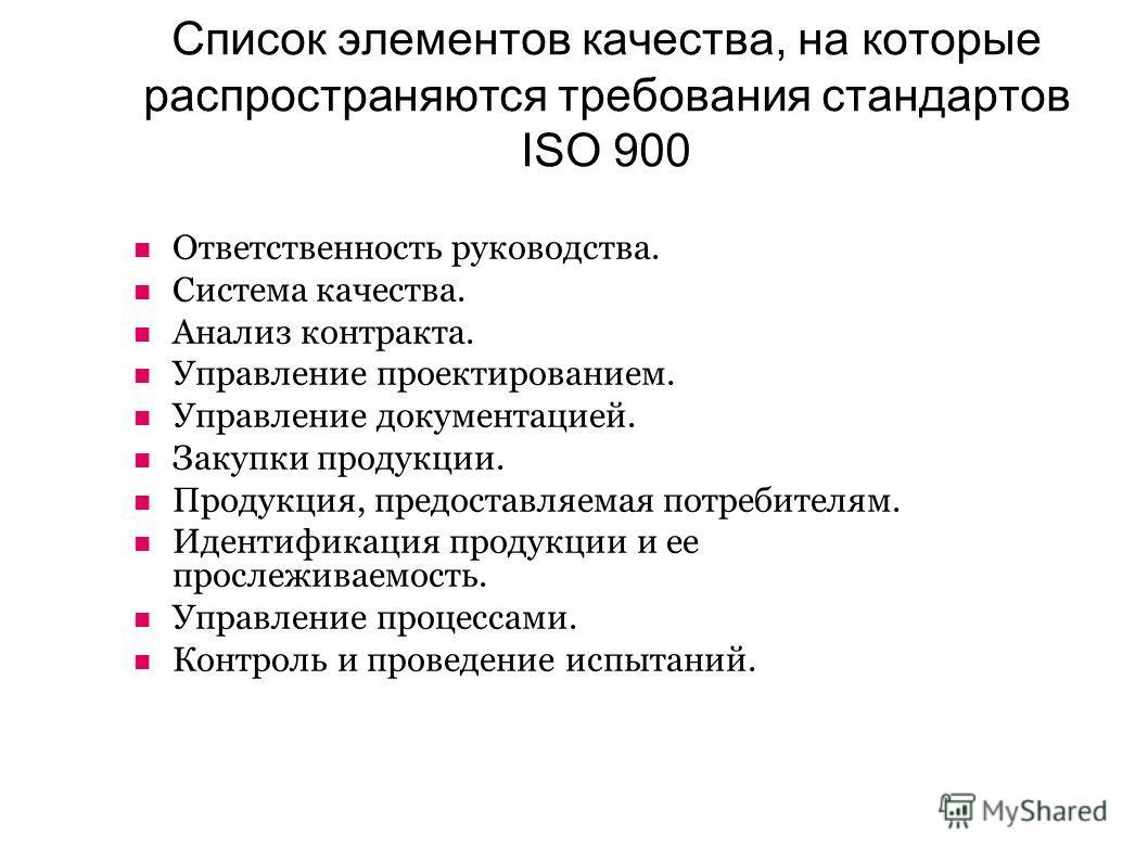 Список элементов качества, на которые распространяются требования стандартов ISO 900 Ответственность руководства. Система качества. Анализ контракта. Управление проектированием. Управление документацией. Закупки продукции. Продукция, предоставляемая