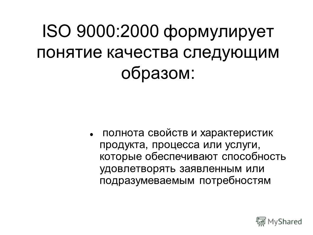 ISO 9000:2000 формулирует понятие качества следующим образом: полнота свойств и характеристик продукта, процесса или услуги, которые обеспечивают способность удовлетворять заявленным или подразумеваемым потребностям