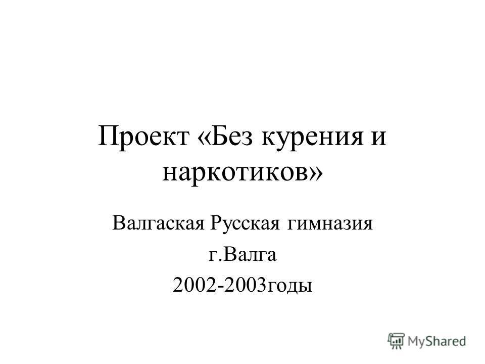 Проект «Без курения и наркотиков» Валгаская Русская гимназия г.Валга 2002-2003годы