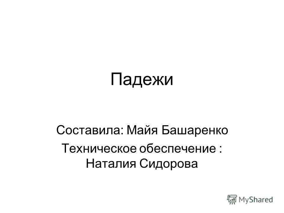 Падежи Составила: Майя Башаренко Teхническое обеспечение : Наталия Сидорова