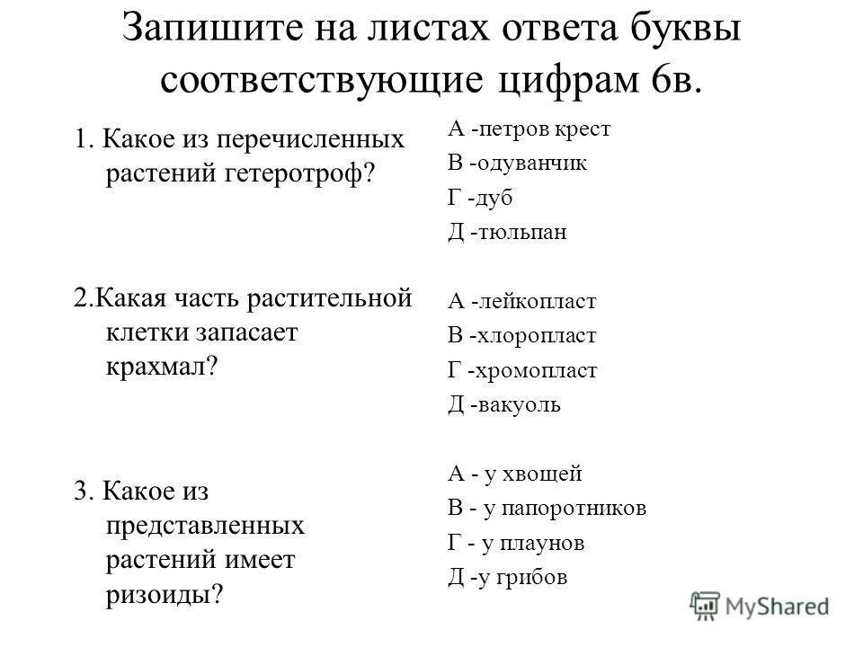 Запишите на листах ответа буквы соответствующие цифрам 6в. 1. Какое из перечисленных растений гетеротроф? 2.Какая часть растительной клетки запасает крахмал? 3. Какое из представленных растений имеет ризоиды? А -петров крест В -одуванчик Г -дуб Д -тю