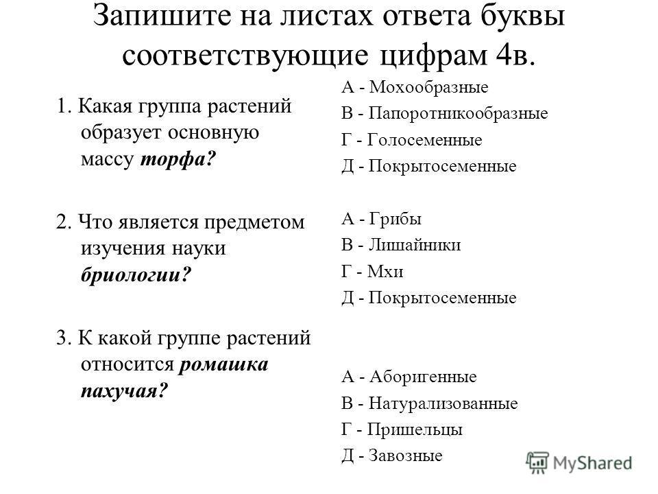 Запишите на листах ответа буквы соответствующие цифрам 4в. 1. Какая группа растений образует основную массу торфа? 2. Что является предметом изучения науки бриологии? 3. К какой группе растений относится ромашка пахучая? А - Мохообразные В - Папоротн