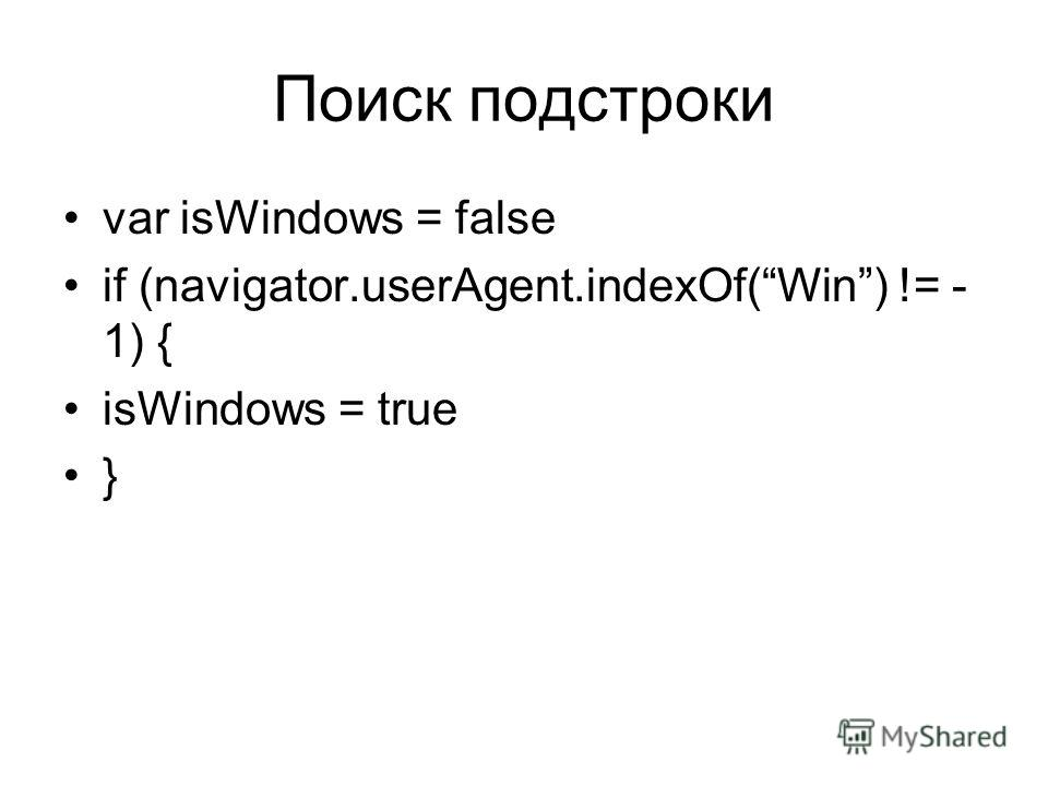 Поиск подстроки var isWindows = false if (navigator.userAgent.indexOf(Win) != - 1) { isWindows = true }