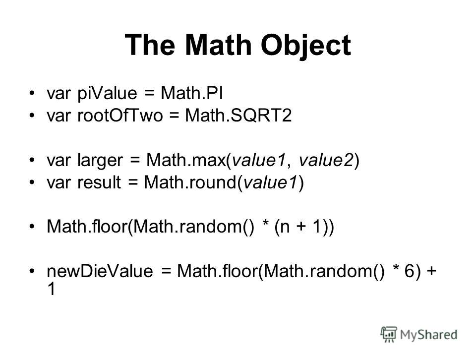 The Math Object var piValue = Math.PI var rootOfTwo = Math.SQRT2 var larger = Math.max(value1, value2) var result = Math.round(value1) Math.floor(Math.random() * (n + 1)) newDieValue = Math.floor(Math.random() * 6) + 1