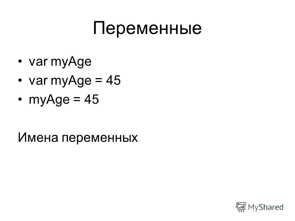 Переменные var myAge var myAge = 45 myAge = 45 Имена переменных
