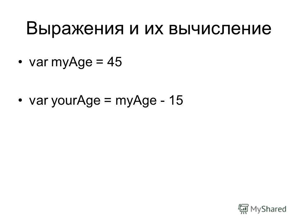 Выражения и их вычисление var myAge = 45 var yourAge = myAge - 15