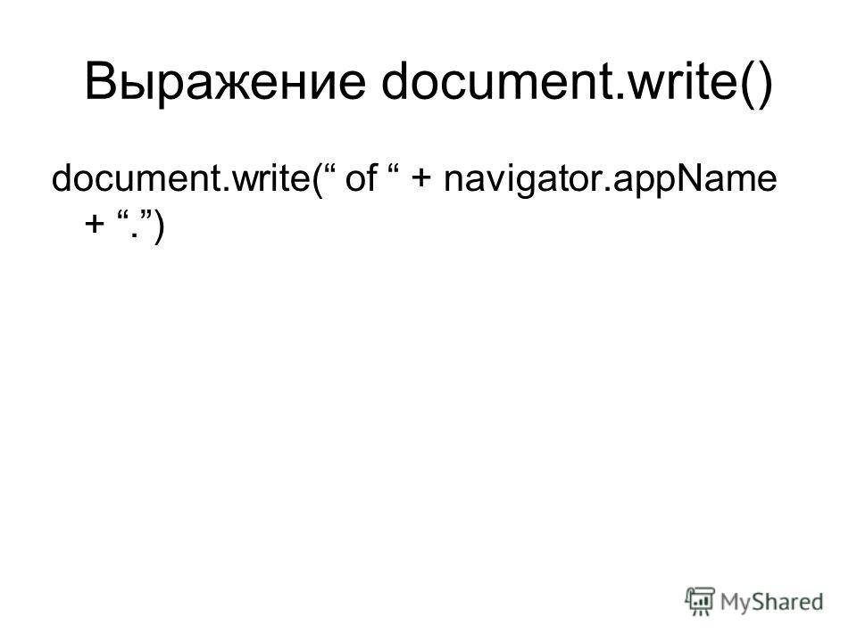 Выражение document.write() document.write( of + navigator.appName +.)
