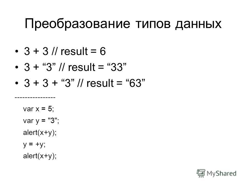 Преобразование типов данных 3 + 3 // result = 6 3 + 3 // result = 33 3 + 3 + 3 // result = 63 ---------------- var x = 5; var y = 3; alert(x+y); y = +y; alert(x+y);