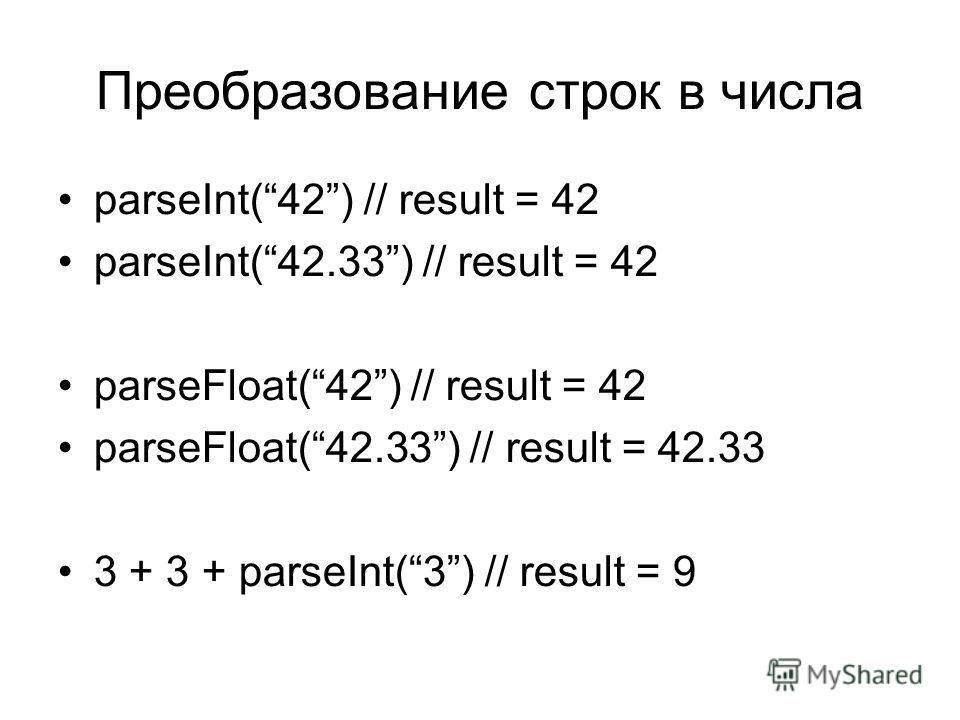Преобразование строк в числа parseInt(42) // result = 42 parseInt(42.33) // result = 42 parseFloat(42) // result = 42 parseFloat(42.33) // result = 42.33 3 + 3 + parseInt(3) // result = 9