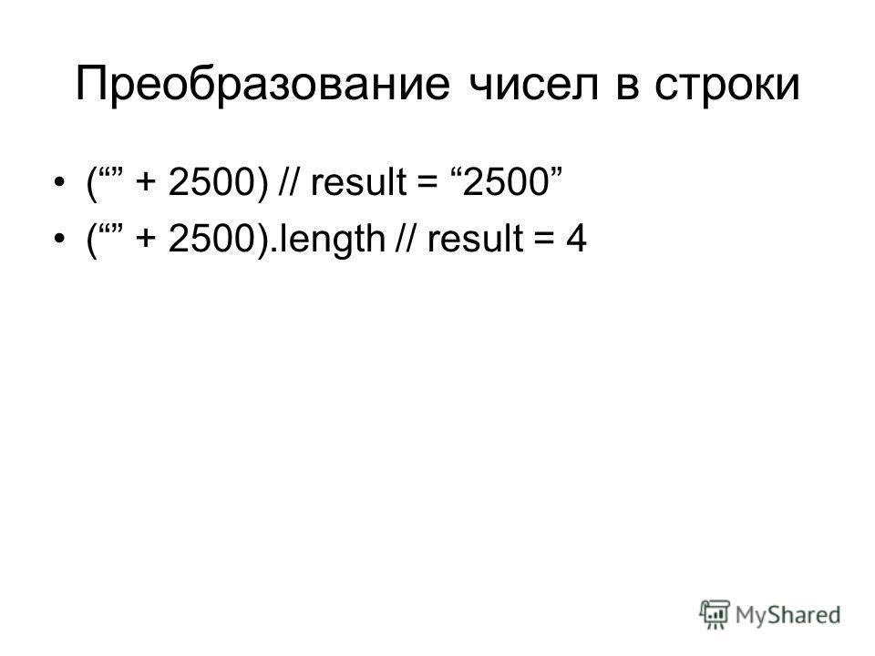Преобразование чисел в строки ( + 2500) // result = 2500 ( + 2500).length // result = 4