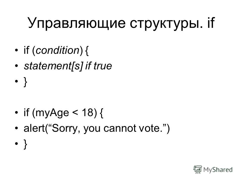 Управляющие структуры. if if (condition) { statement[s] if true } if (myAge < 18) { alert(Sorry, you cannot vote.) }