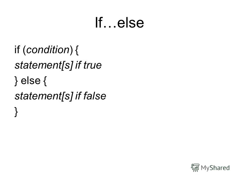 If…else if (condition) { statement[s] if true } else { statement[s] if false }