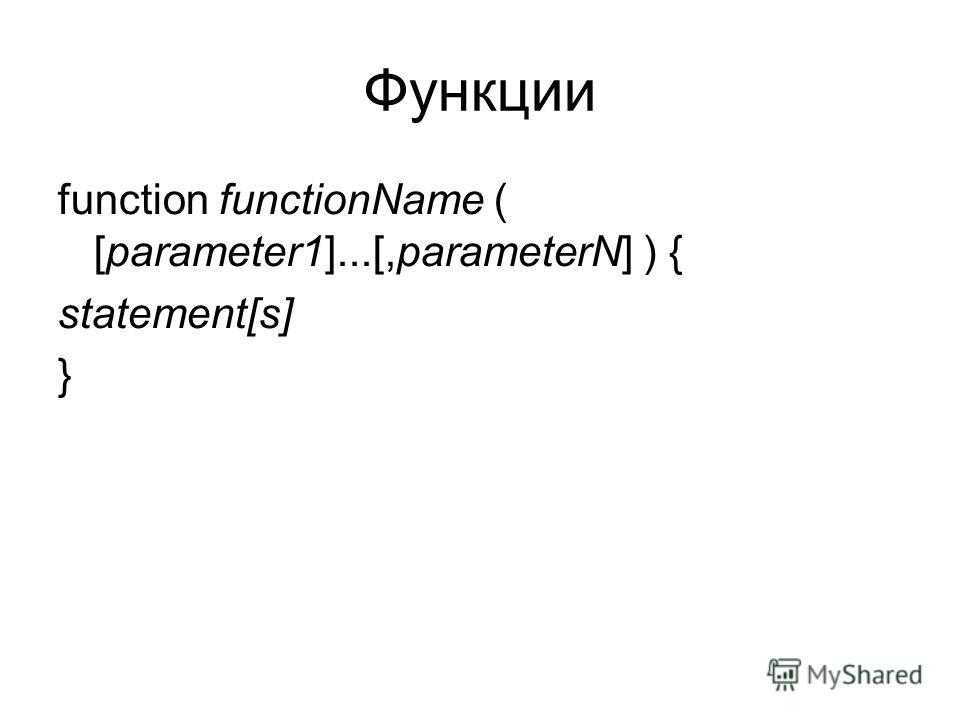 Функции function functionName ( [parameter1]...[,parameterN] ) { statement[s] }