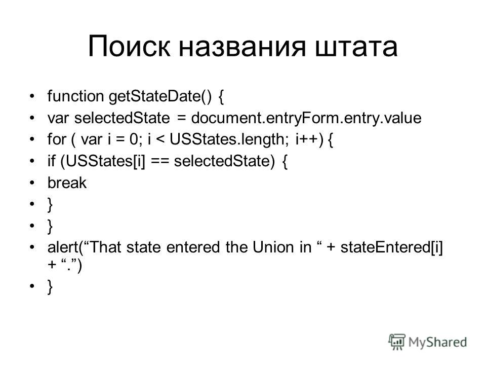Поиск названия штата function getStateDate() { var selectedState = document.entryForm.entry.value for ( var i = 0; i < USStates.length; i++) { if (USStates[i] == selectedState) { break } alert(That state entered the Union in + stateEntered[i] +.) }