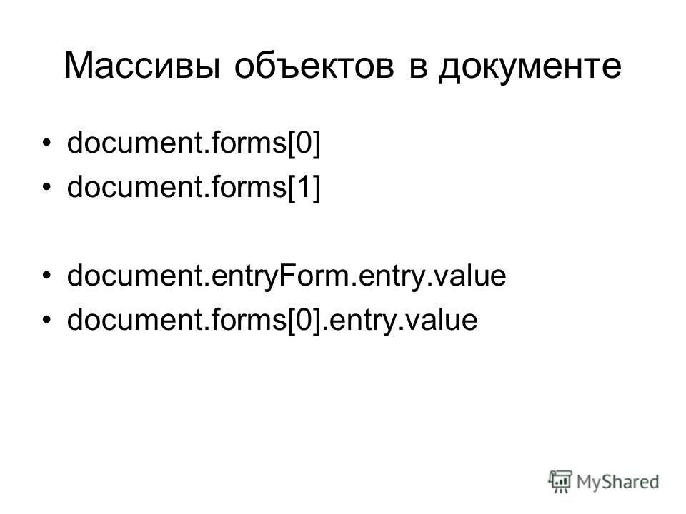 Массивы объектов в документе document.forms[0] document.forms[1] document.entryForm.entry.value document.forms[0].entry.value