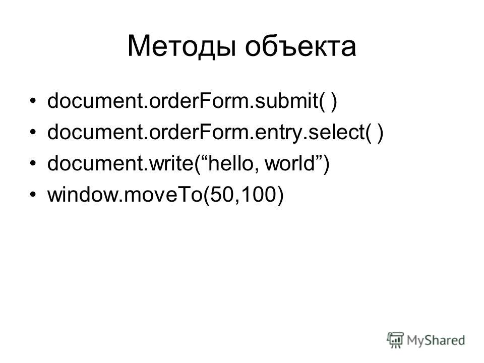 Методы объекта document.orderForm.submit( ) document.orderForm.entry.select( ) document.write(hello, world) window.moveTo(50,100)