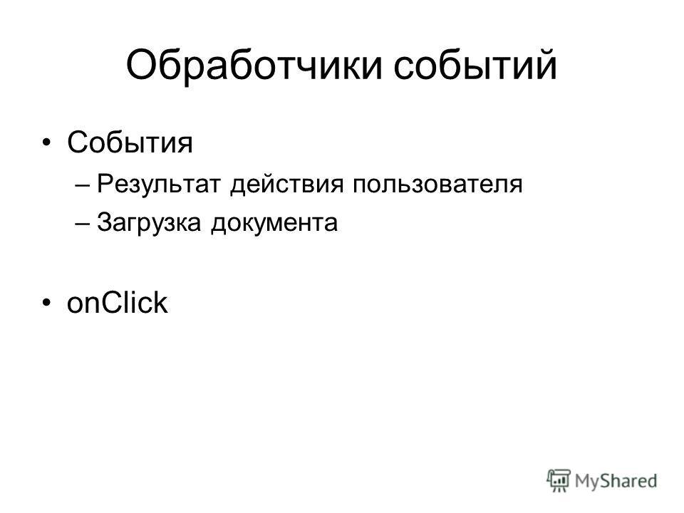 Обработчики событий События –Результат действия пользователя –Загрузка документа onClick