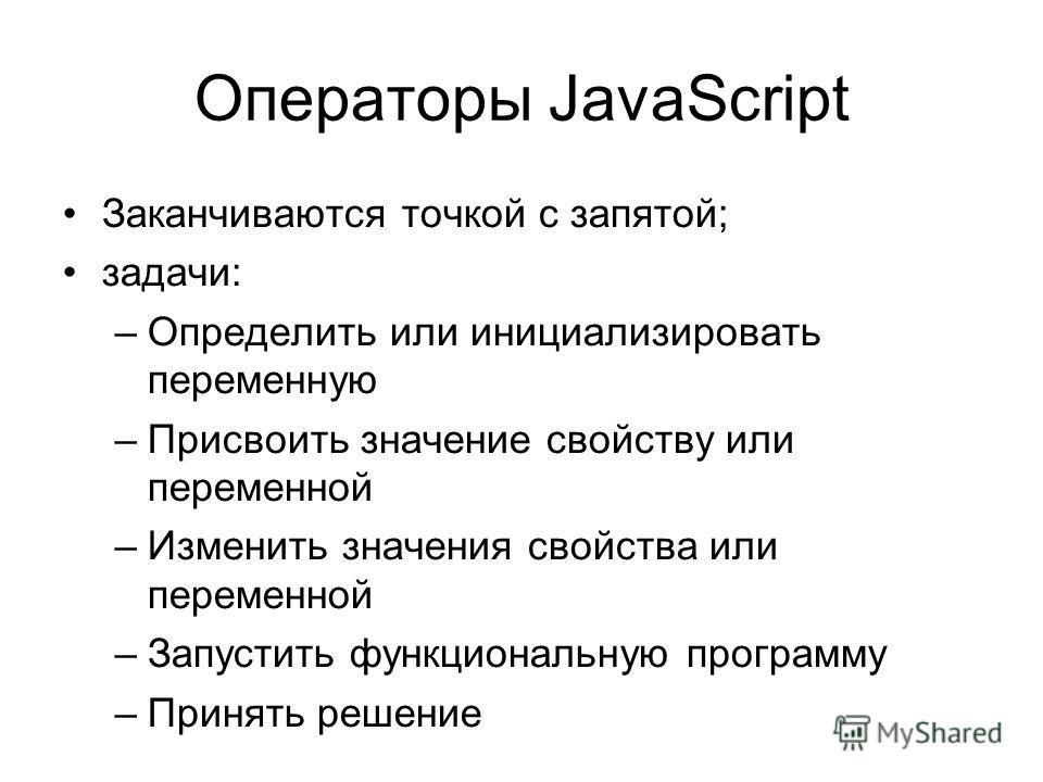 Операторы JavaScript Заканчиваются точкой с запятой; задачи: –Определить или инициализировать переменную –Присвоить значение свойству или переменной –Изменить значения свойства или переменной –Запустить функциональную программу –Принять решение