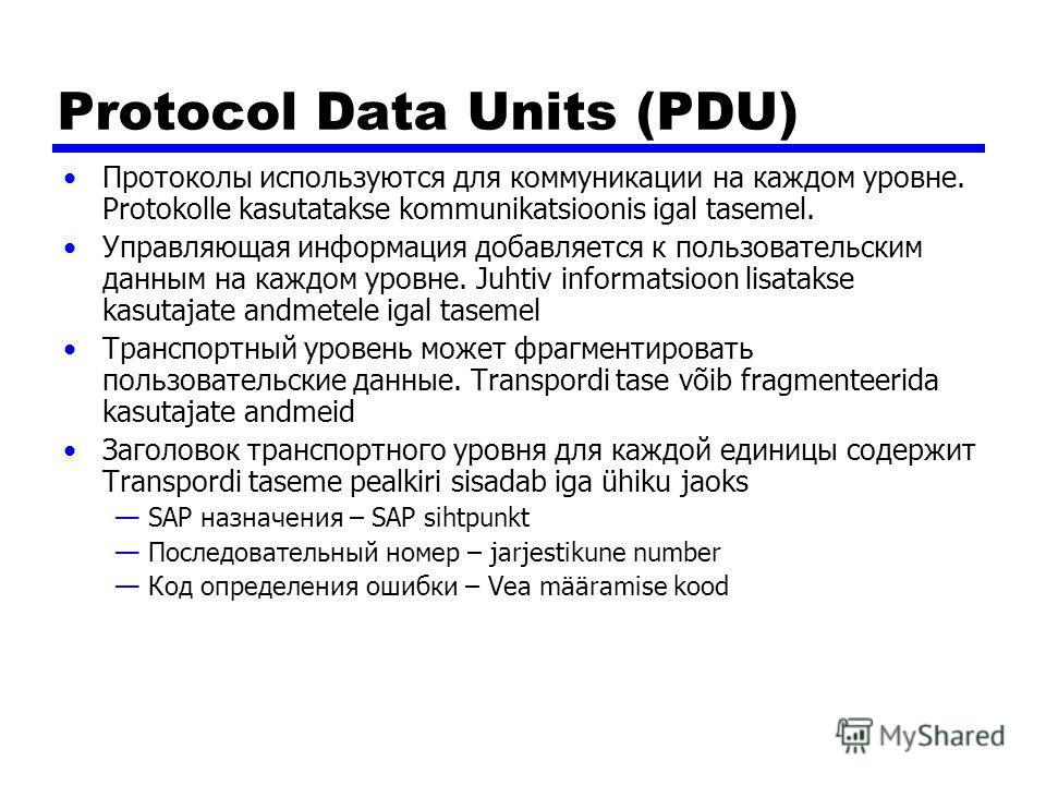 Protocol Data Units (PDU) Протоколы используются для коммуникации на каждом уровне. Protokolle kasutatakse kommunikatsioonis igal tasemel. Управляющая информация добавляется к пользовательским данным на каждом уровне. Juhtiv informatsioon lisatakse k