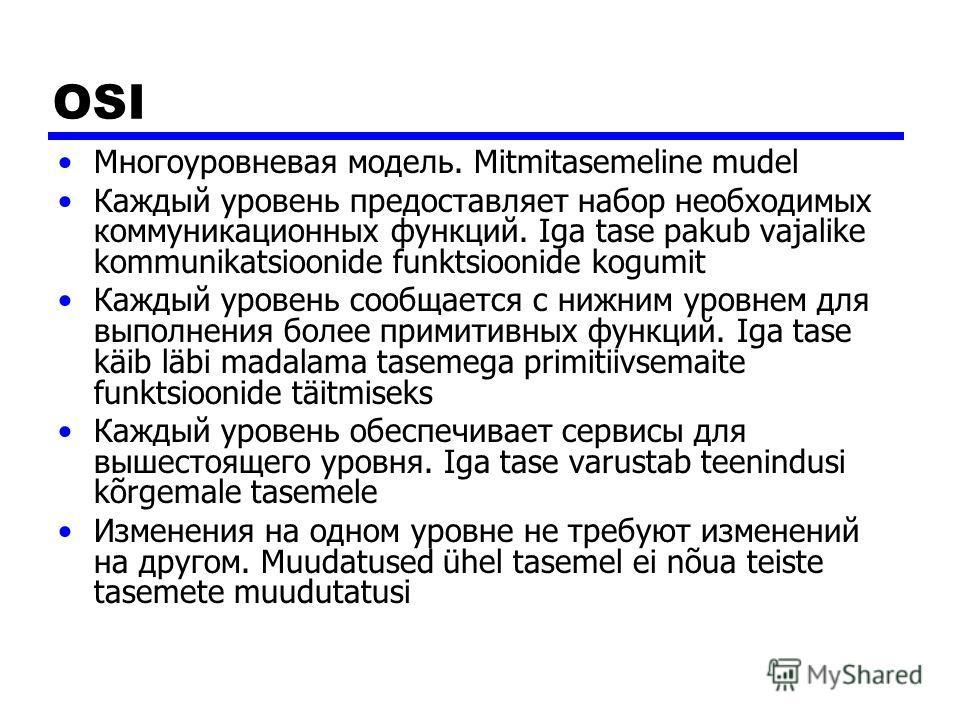 OSI Многоуровневая модель. Mitmitasemeline mudel Каждый уровень предоставляет набор необходимых коммуникационных функций. Iga tase pakub vajalike kommunikatsioonide funktsioonide kogumit Каждый уровень сообщается с нижним уровнем для выполнения более