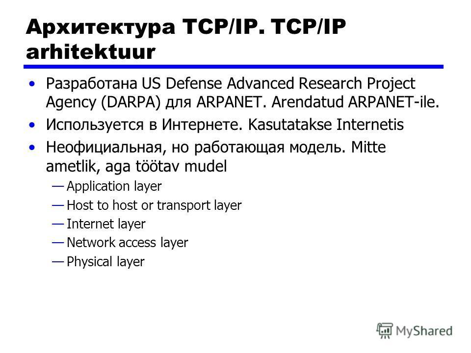 Архитектура TCP/IP. TCP/IP arhitektuur Разработана US Defense Advanced Research Project Agency (DARPA) для ARPANET. Arendatud ARPANET-ile. Используется в Интернете. Kasutatakse Internetis Неофициальная, но работающая модель. Mitte ametlik, aga töötav