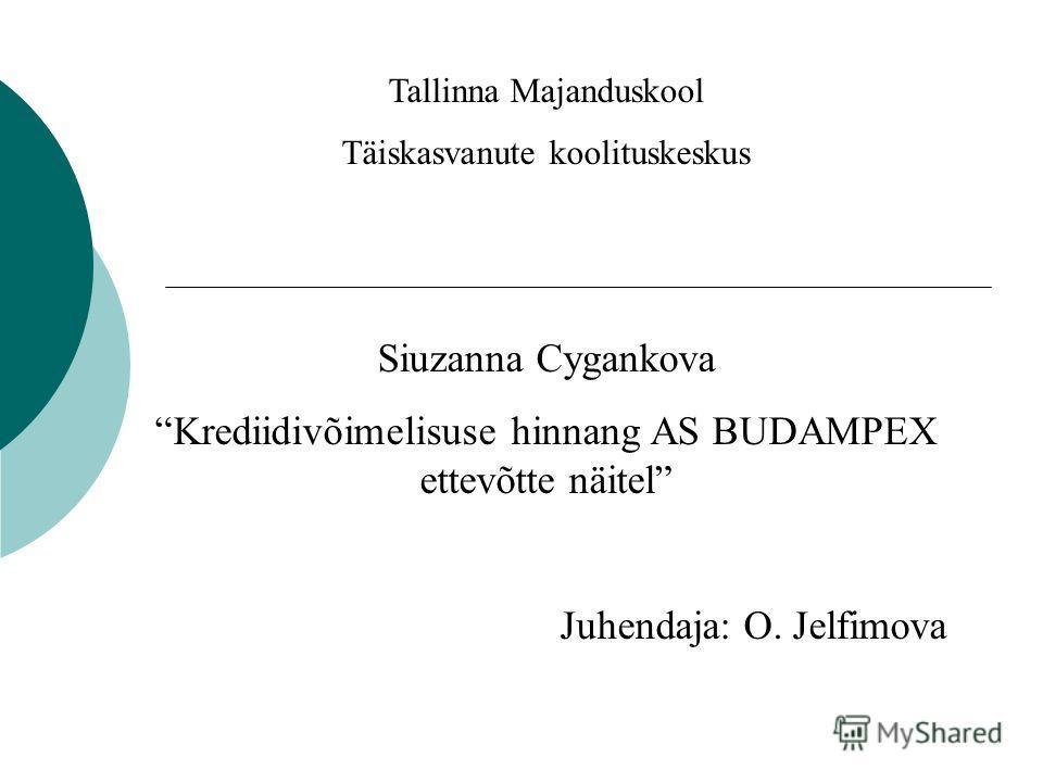 Tallinna Majanduskool Täiskasvanute koolituskeskus Siuzanna Cygankova Krediidivõimelisuse hinnang AS BUDAMPEX ettevõtte näitel Juhendaja: O. Jelfimova