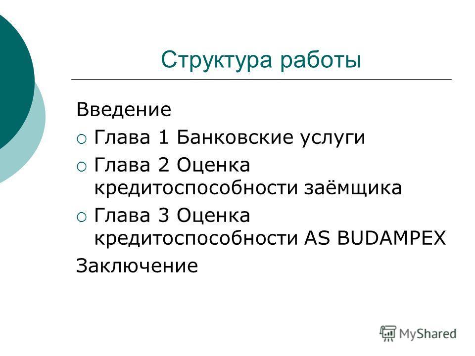 Структура работы Введение Глава 1 Банковские услуги Глава 2 Оценка кредитоспособности заёмщика Глава 3 Оценка кредитоспособности AS BUDAMPEX Заключение