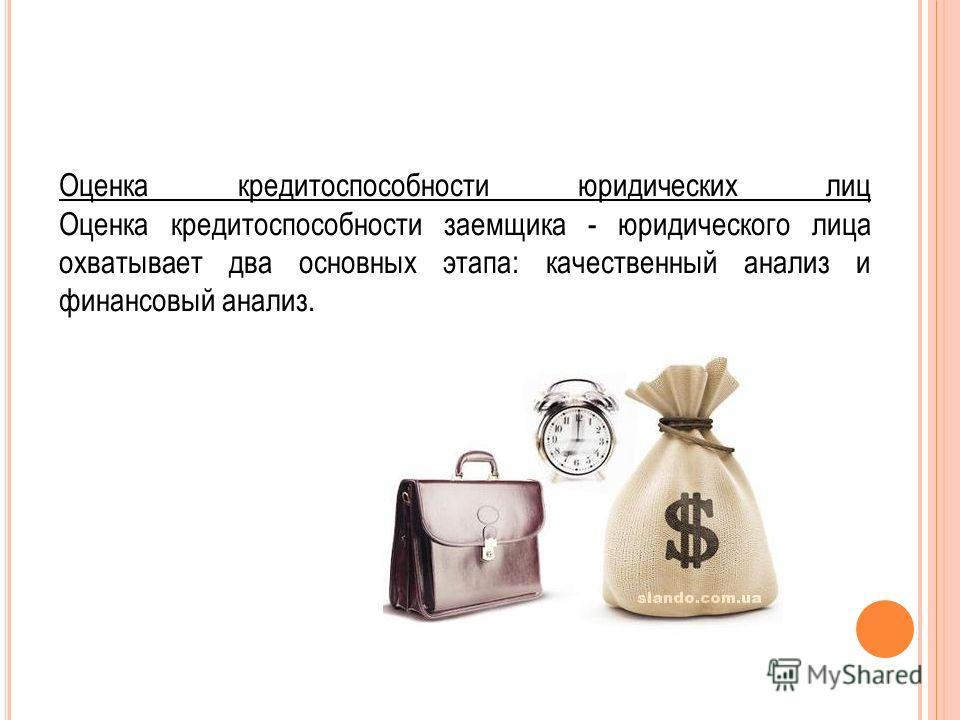 Оценка кредитоспособности юридических лиц Оценка кредитоспособности заемщика - юридического лица охватывает два основных этапа: качественный анализ и финансовый анализ.