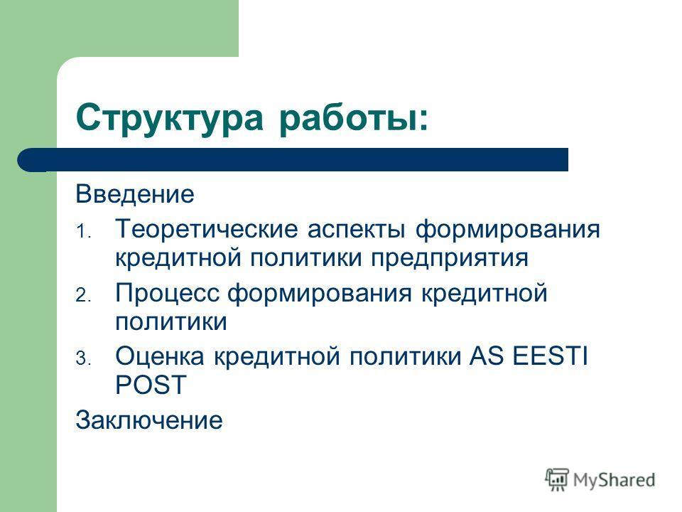 Структура работы: Введение 1. Теоретические аспекты формирования кредитной политики предприятия 2. Процесс формирования кредитной политики 3. Оценка кредитной политики AS EESTI POST Заключение